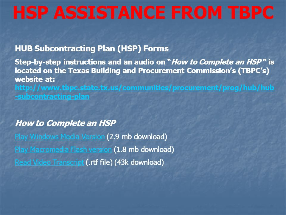 HSP ASSISTANCE FROM TBPC HUB Subcontracting Plan (HSP) Forms Step-by-step instructions and an audio on How to Complete an HSP is located on the Texas Building and Procurement Commissions (TBPCs) website at: http://www.tbpc.state.tx.us/communities/procurement/prog/hub/hub -subcontracting-plan http://www.tbpc.state.tx.us/communities/procurement/prog/hub/hub -subcontracting-plan How to Complete an HSP Play Windows Media VersionPlay Windows Media Version (2.9 mb download) Play Macromedia Flash versionPlay Macromedia Flash version (1.8 mb download) Read Video TranscriptRead Video Transcript (.rtf file) (43k download) HUB Subcontracting Plan (HSP) Forms Step-by-step instructions and an audio on How to Complete an HSP is located on the Texas Building and Procurement Commissions (TBPCs) website at: http://www.tbpc.state.tx.us/communities/procurement/prog/hub/hub -subcontracting-plan http://www.tbpc.state.tx.us/communities/procurement/prog/hub/hub -subcontracting-plan How to Complete an HSP Play Windows Media VersionPlay Windows Media Version (2.9 mb download) Play Macromedia Flash versionPlay Macromedia Flash version (1.8 mb download) Read Video TranscriptRead Video Transcript (.rtf file) (43k download)