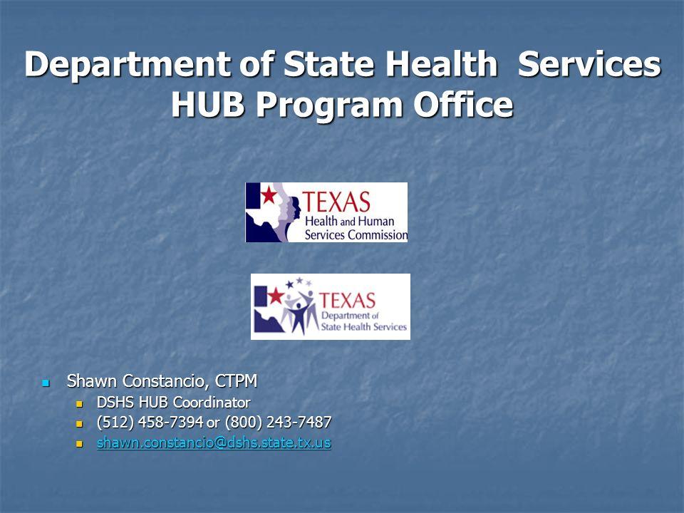 Department of State Health Services HUB Program Office Shawn Constancio, CTPM Shawn Constancio, CTPM DSHS HUB Coordinator DSHS HUB Coordinator (512) 458-7394 or (800) 243-7487 (512) 458-7394 or (800) 243-7487 shawn.constancio@dshs.state.tx.us shawn.constancio@dshs.state.tx.us shawn.constancio@dshs.state.tx.us