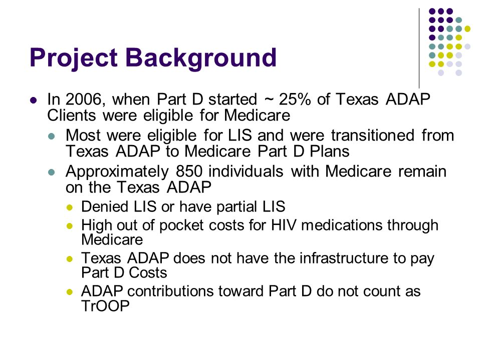 Project Background In 2006, when Part D started ~ 25% of Texas ADAP Clients were eligible for Medicare Most were eligible for LIS and were transitioned from Texas ADAP to Medicare Part D Plans Approximately 850 individuals with Medicare remain on the Texas ADAP Denied LIS or have partial LIS High out of pocket costs for HIV medications through Medicare Texas ADAP does not have the infrastructure to pay Part D Costs ADAP contributions toward Part D do not count as TrOOP