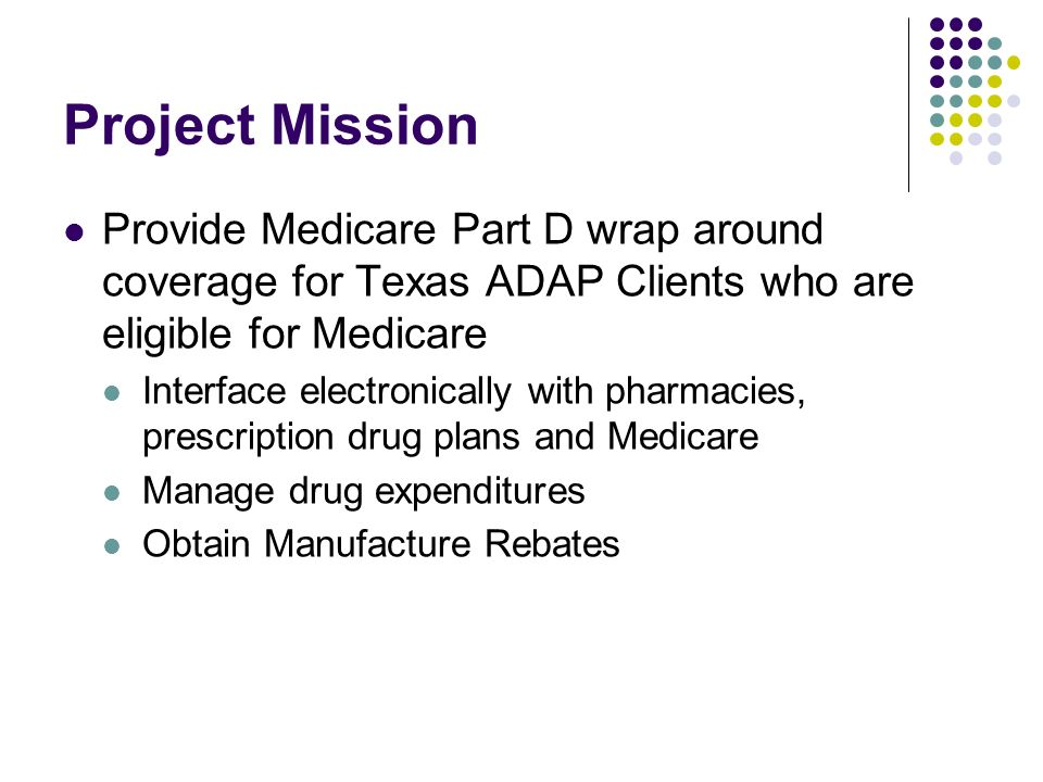 Project Mission Provide Medicare Part D wrap around coverage for Texas ADAP Clients who are eligible for Medicare Interface electronically with pharmacies, prescription drug plans and Medicare Manage drug expenditures Obtain Manufacture Rebates