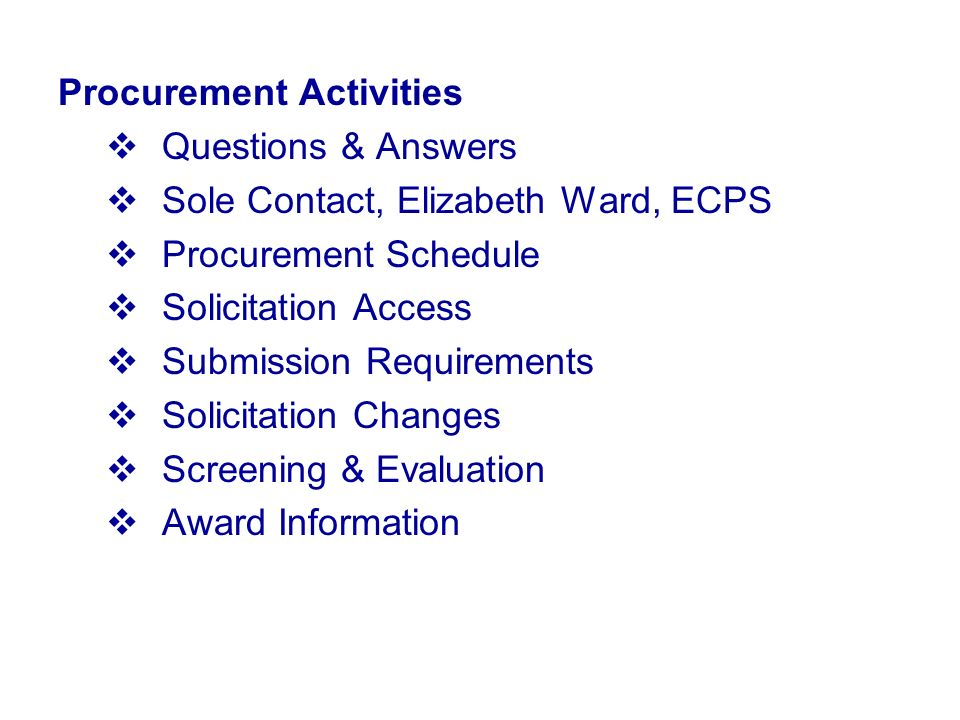Procurement Activities Questions & Answers Sole Contact, Elizabeth Ward, ECPS Procurement Schedule Solicitation Access Submission Requirements Solicitation Changes Screening & Evaluation Award Information