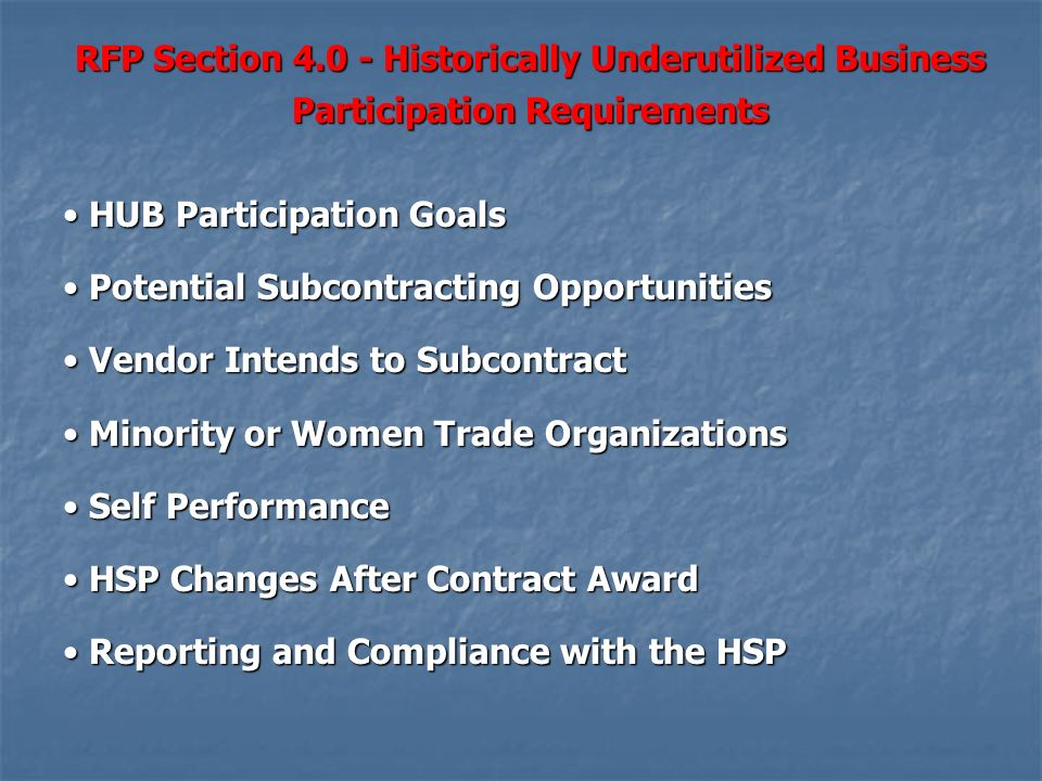 HUB Participation Goals HUB Participation Goals Potential Subcontracting Opportunities Potential Subcontracting Opportunities Vendor Intends to Subcontract Vendor Intends to Subcontract Minority or Women Trade Organizations Minority or Women Trade Organizations Self Performance Self Performance HSP Changes After Contract Award HSP Changes After Contract Award Reporting and Compliance with the HSP Reporting and Compliance with the HSP RFP Section 4.0 - Historically Underutilized Business Participation Requirements