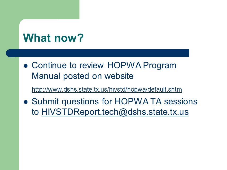 What now? Continue to review HOPWA Program Manual posted on website http://www.dshs.state.tx.us/hivstd/hopwa/default.shtm Submit questions for HOPWA T