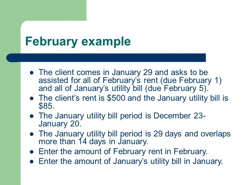 February example The client comes in January 29 and asks to be assisted for all of Februarys rent (due February 1) and all of Januarys utility bill (d