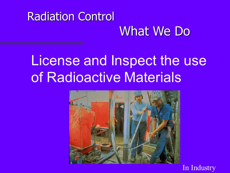 License and Inspect the use of Radioactive Materials In Industry Radiation Control What We Do