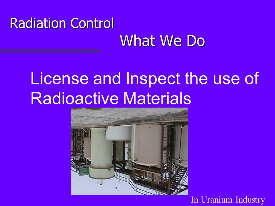 Radiation Control What We Do License and Inspect the use of Radioactive Materials In Uranium Industry