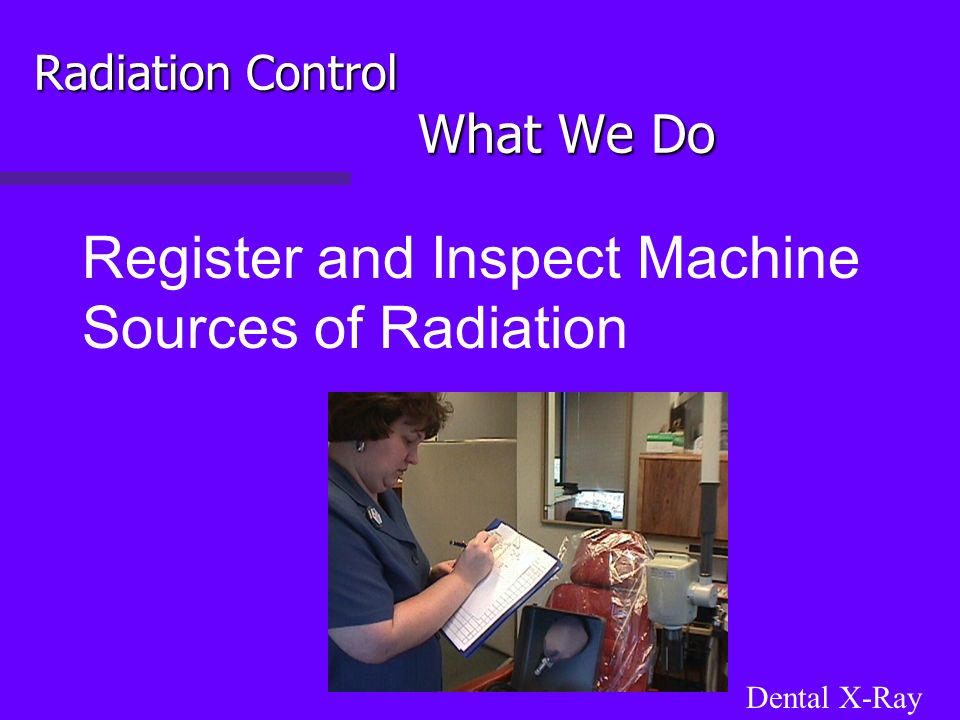 Radiation Control What We Do Register and Inspect Machine Sources of Radiation Dental X-Ray