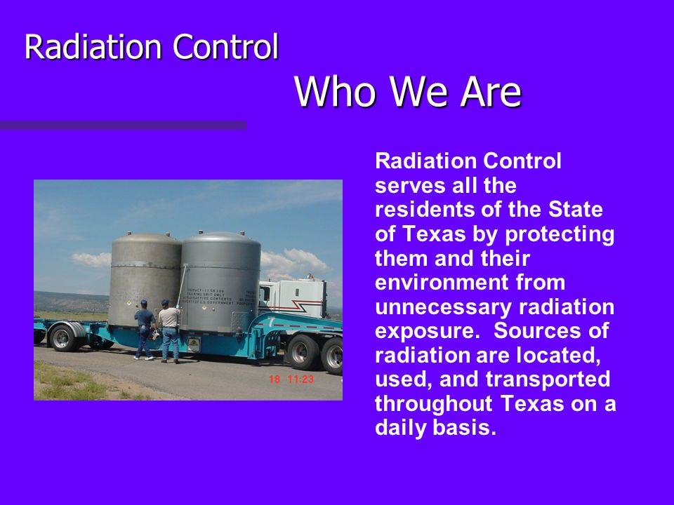 Radiation Control Who We Are Radiation Control serves all the residents of the State of Texas by protecting them and their environment from unnecessary radiation exposure.