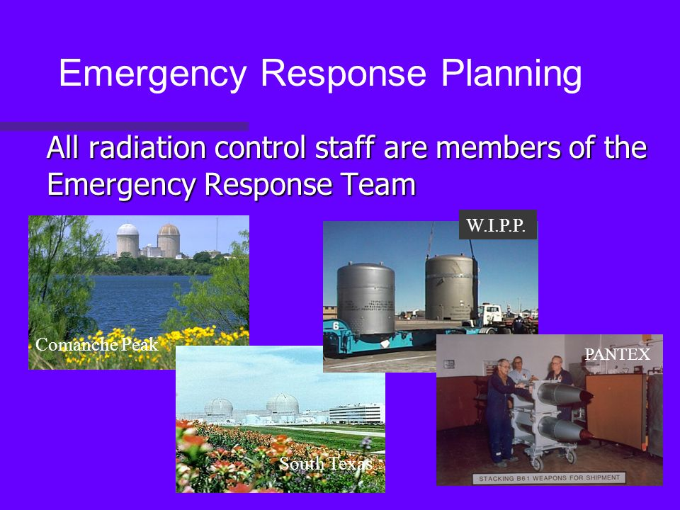 All radiation control staff are members of the Emergency Response Team Emergency Response Planning Comanche Peak South Texas W.I.P.P.
