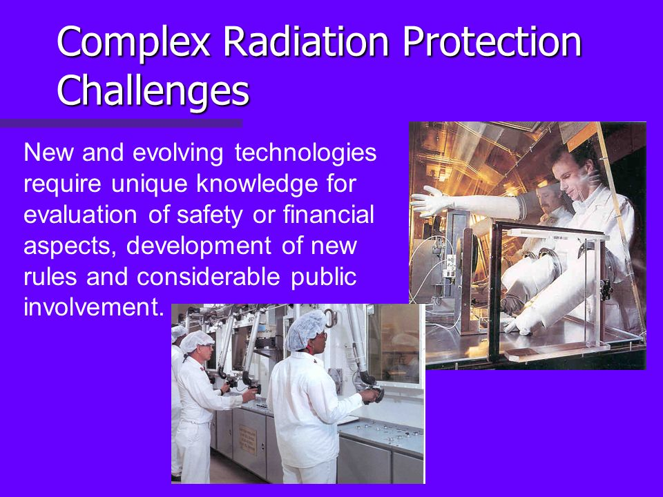 Complex Radiation Protection Challenges New and evolving technologies require unique knowledge for evaluation of safety or financial aspects, development of new rules and considerable public involvement.