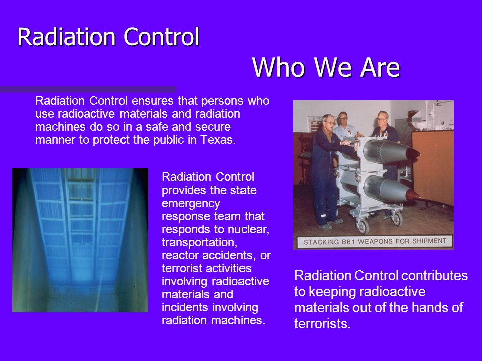 Radiation Control Who We Are Radiation Control ensures that persons who use radioactive materials and radiation machines do so in a safe and secure manner to protect the public in Texas.