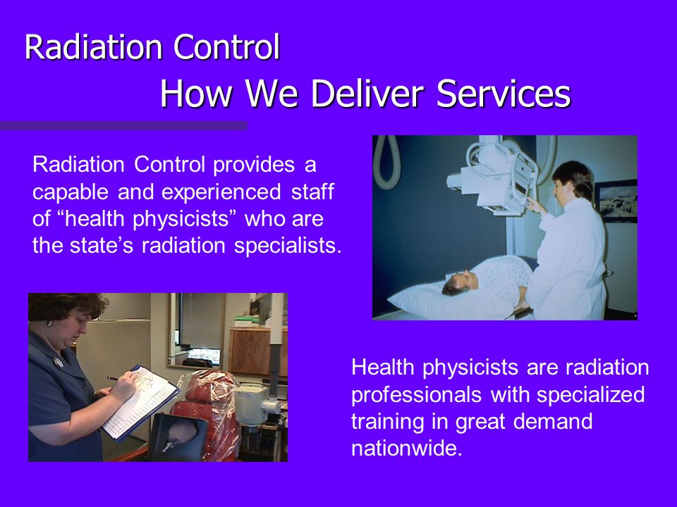 Radiation Control How We Deliver Services Radiation Control provides a capable and experienced staff of health physicists who are the states radiation specialists.