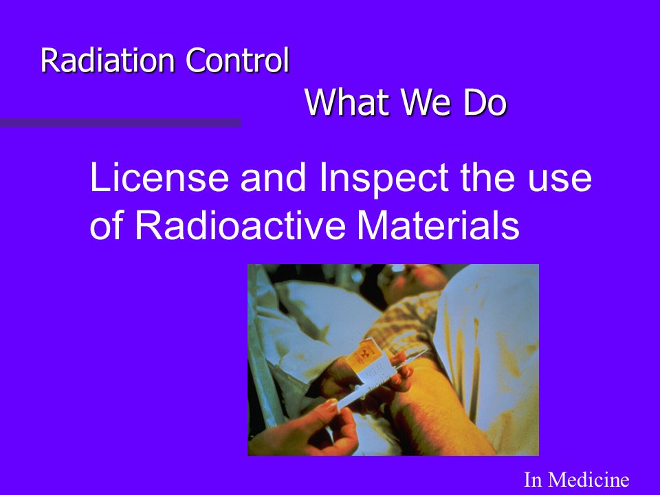 License and Inspect the use of Radioactive Materials In Medicine Radiation Control What We Do