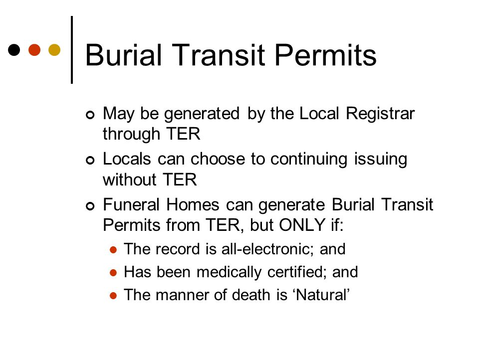 Burial Transit Permits May be generated by the Local Registrar through TER Locals can choose to continuing issuing without TER Funeral Homes can gener