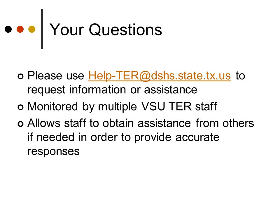 Your Questions Please use Help-TER@dshs.state.tx.us to request information or assistanceHelp-TER@dshs.state.tx.us Monitored by multiple VSU TER staff