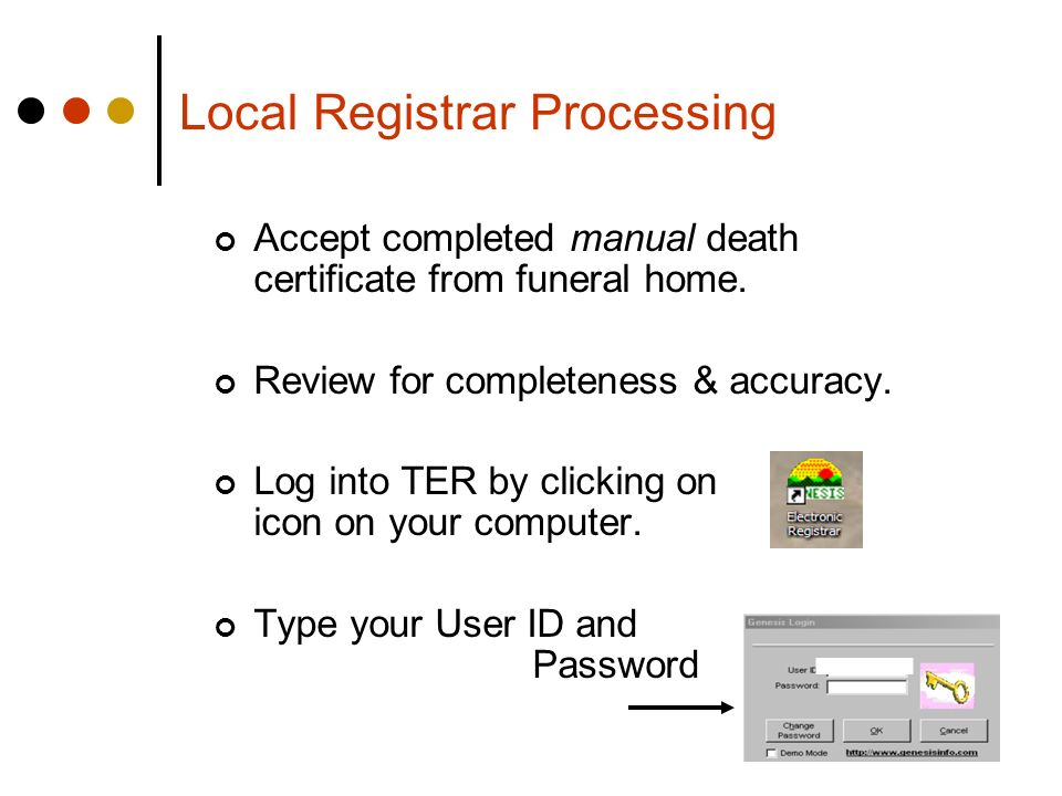 Local Registrar Processing Accept completed manual death certificate from funeral home. Review for completeness & accuracy. Log into TER by clicking o