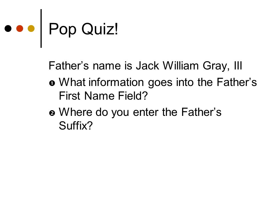 Pop Quiz! Fathers name is Jack William Gray, III What information goes into the Fathers First Name Field? Where do you enter the Fathers Suffix?