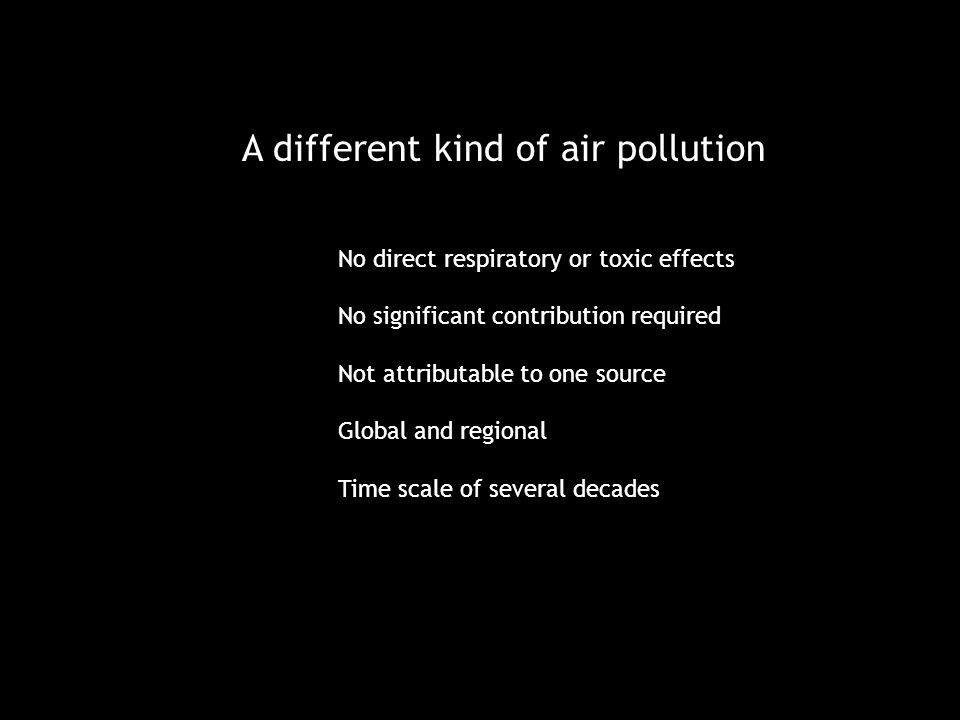 A different kind of air pollution No direct respiratory or toxic effects No significant contribution required Not attributable to one source Global and regional Time scale of several decades