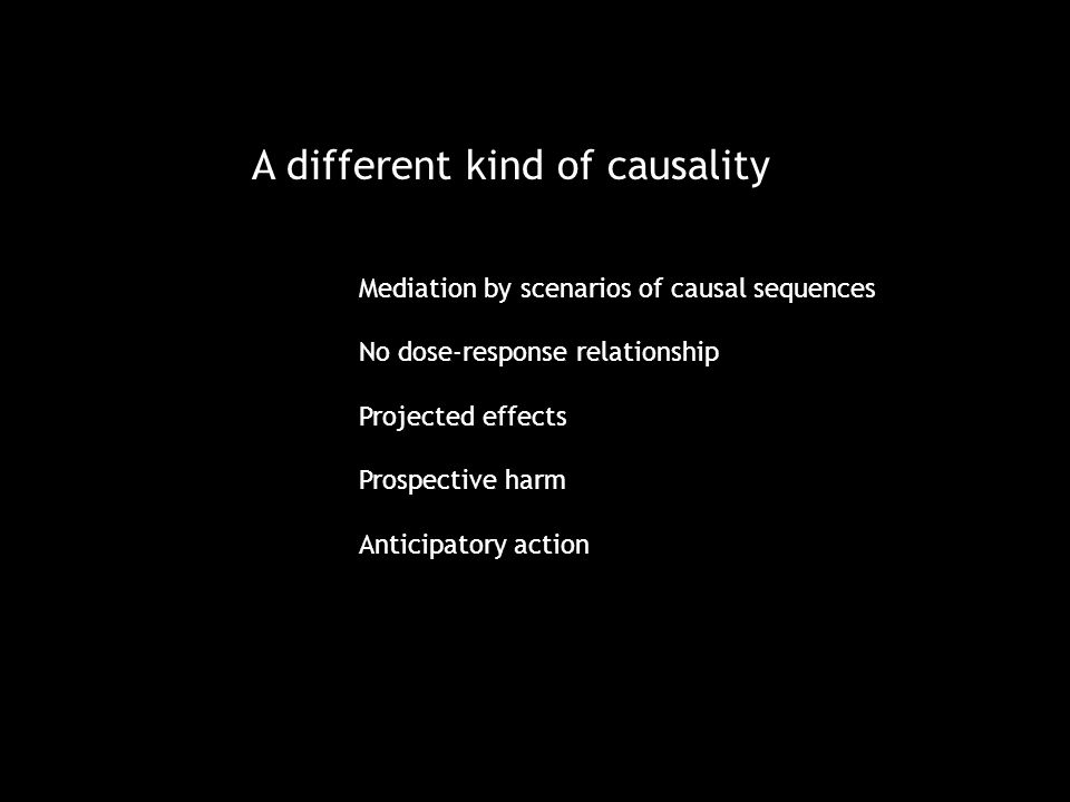 A different kind of causality Mediation by scenarios of causal sequences No dose-response relationship Projected effects Prospective harm Anticipatory action