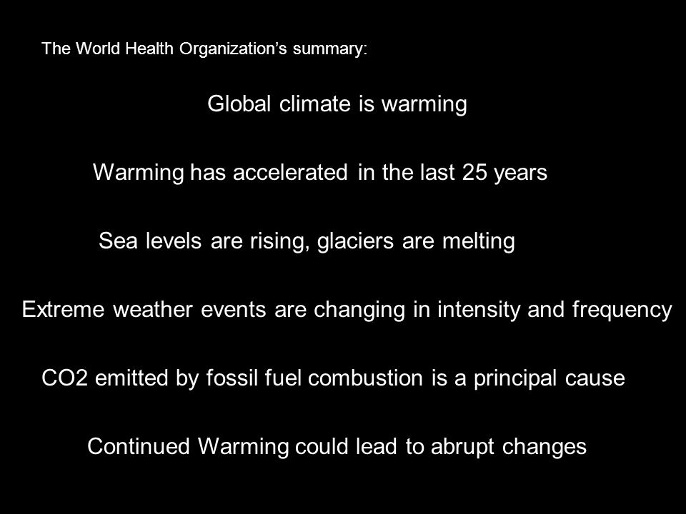 Global climate is warming Warming has accelerated in the last 25 years Sea levels are rising, glaciers are melting Extreme weather events are changing in intensity and frequency CO2 emitted by fossil fuel combustion is a principal cause The World Health Organizations summary: Continued Warming could lead to abrupt changes