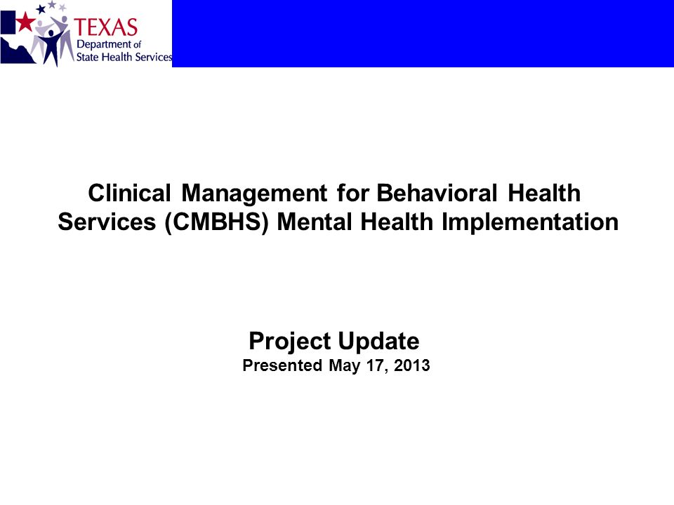 Clinical Management for Behavioral Health Services (CMBHS) Mental Health Implementation Project Update Presented May 17, 2013