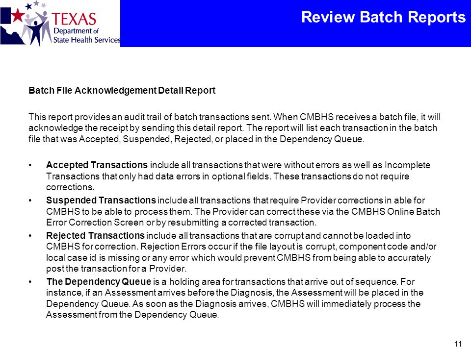 Review Batch Reports Batch File Acknowledgement Detail Report This report provides an audit trail of batch transactions sent. When CMBHS receives a ba