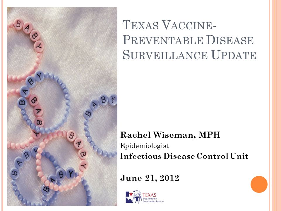 T EXAS V ACCINE - P REVENTABLE D ISEASE S URVEILLANCE U PDATE Rachel Wiseman, MPH Epidemiologist Infectious Disease Control Unit June 21, 2012
