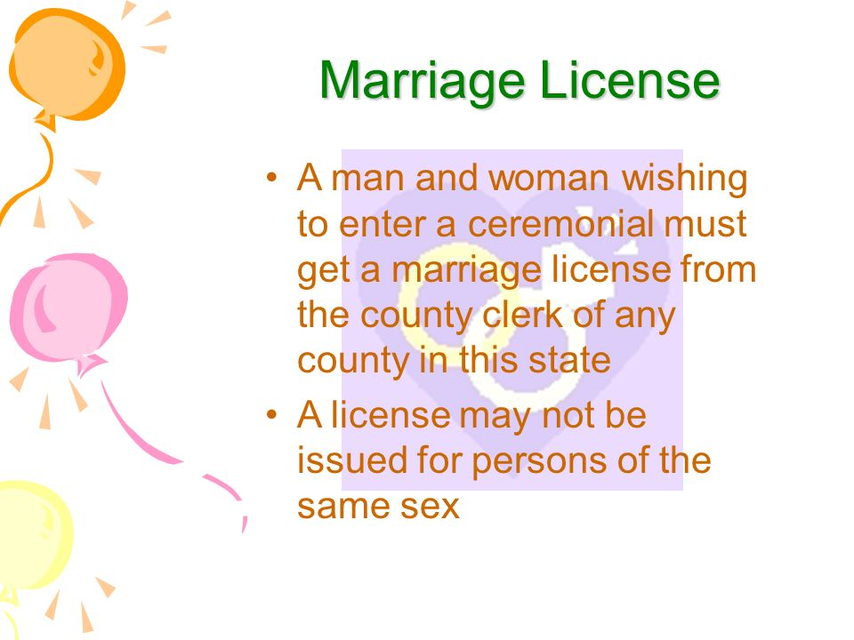 Marriage License Marriage License A man and woman wishing to enter a ceremonial must get a marriage license from the county clerk of any county in this state A license may not be issued for persons of the same sex