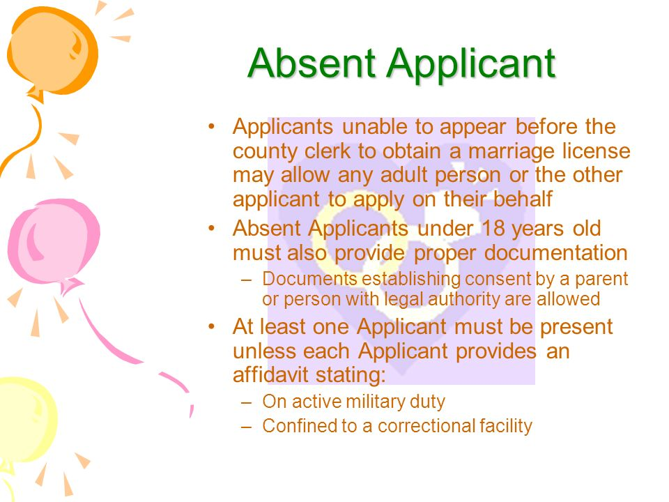 Absent Applicant Applicants unable to appear before the county clerk to obtain a marriage license may allow any adult person or the other applicant to apply on their behalf Absent Applicants under 18 years old must also provide proper documentation –Documents establishing consent by a parent or person with legal authority are allowed At least one Applicant must be present unless each Applicant provides an affidavit stating: –On active military duty –Confined to a correctional facility