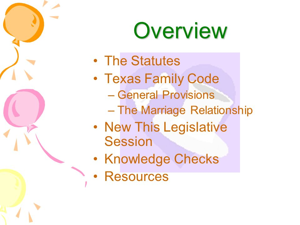 Overview The Statutes Texas Family Code –General Provisions –The Marriage Relationship New This Legislative Session Knowledge Checks Resources