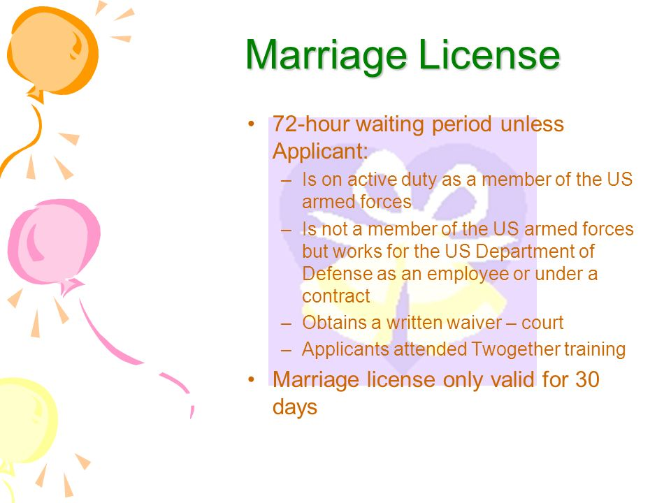Marriage License 72-hour waiting period unless Applicant: –Is on active duty as a member of the US armed forces –Is not a member of the US armed forces but works for the US Department of Defense as an employee or under a contract –Obtains a written waiver – court –Applicants attended Twogether training Marriage license only valid for 30 days