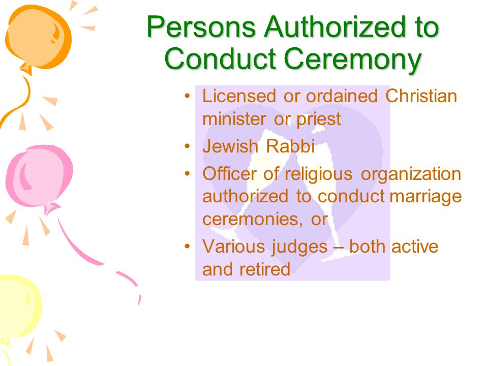 Persons Authorized to Conduct Ceremony Licensed or ordained Christian minister or priest Jewish Rabbi Officer of religious organization authorized to conduct marriage ceremonies, or Various judges – both active and retired