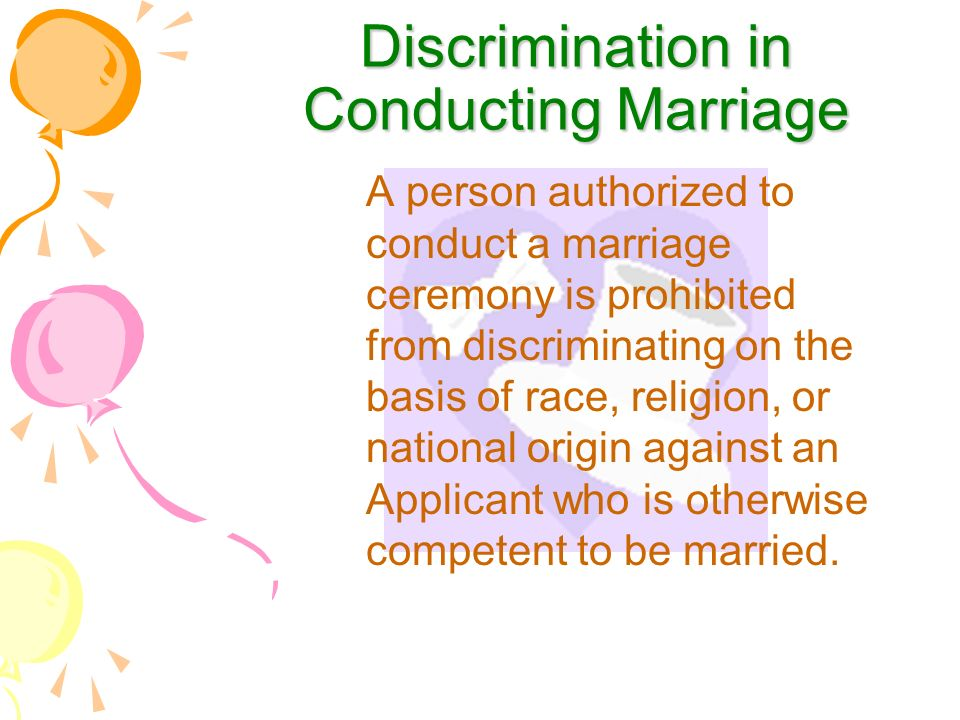 Discrimination in Conducting Marriage A person authorized to conduct a marriage ceremony is prohibited from discriminating on the basis of race, religion, or national origin against an Applicant who is otherwise competent to be married.