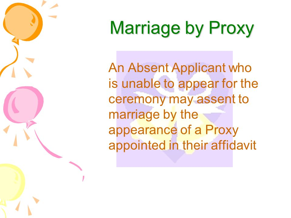 Marriage by Proxy An Absent Applicant who is unable to appear for the ceremony may assent to marriage by the appearance of a Proxy appointed in their affidavit