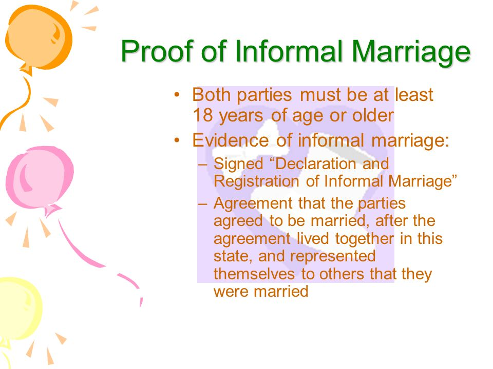 Proof of Informal Marriage Both parties must be at least 18 years of age or older Evidence of informal marriage: –Signed Declaration and Registration of Informal Marriage –Agreement that the parties agreed to be married, after the agreement lived together in this state, and represented themselves to others that they were married