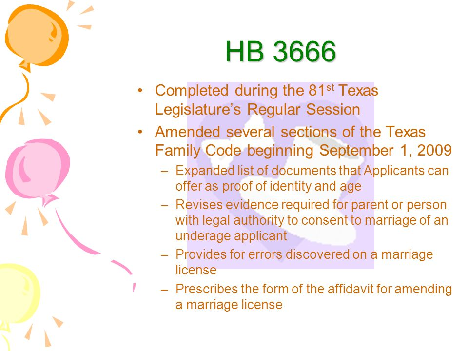 HB 3666 Completed during the 81 st Texas Legislatures Regular Session Amended several sections of the Texas Family Code beginning September 1, 2009 –Expanded list of documents that Applicants can offer as proof of identity and age –Revises evidence required for parent or person with legal authority to consent to marriage of an underage applicant –Provides for errors discovered on a marriage license –Prescribes the form of the affidavit for amending a marriage license