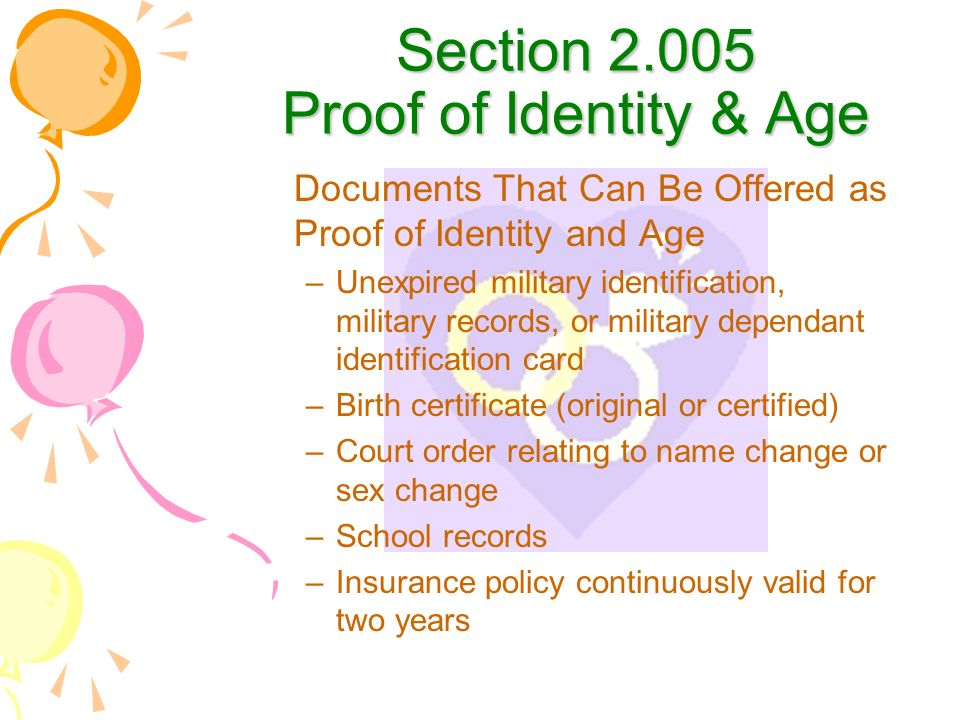 Section 2.005 Proof of Identity & Age Documents That Can Be Offered as Proof of Identity and Age –Unexpired military identification, military records, or military dependant identification card –Birth certificate (original or certified) –Court order relating to name change or sex change –School records –Insurance policy continuously valid for two years