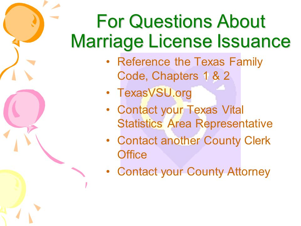 For Questions About Marriage License Issuance Reference the Texas Family Code, Chapters 1 & 2 TexasVSU.org Contact your Texas Vital Statistics Area Representative Contact another County Clerk Office Contact your County Attorney