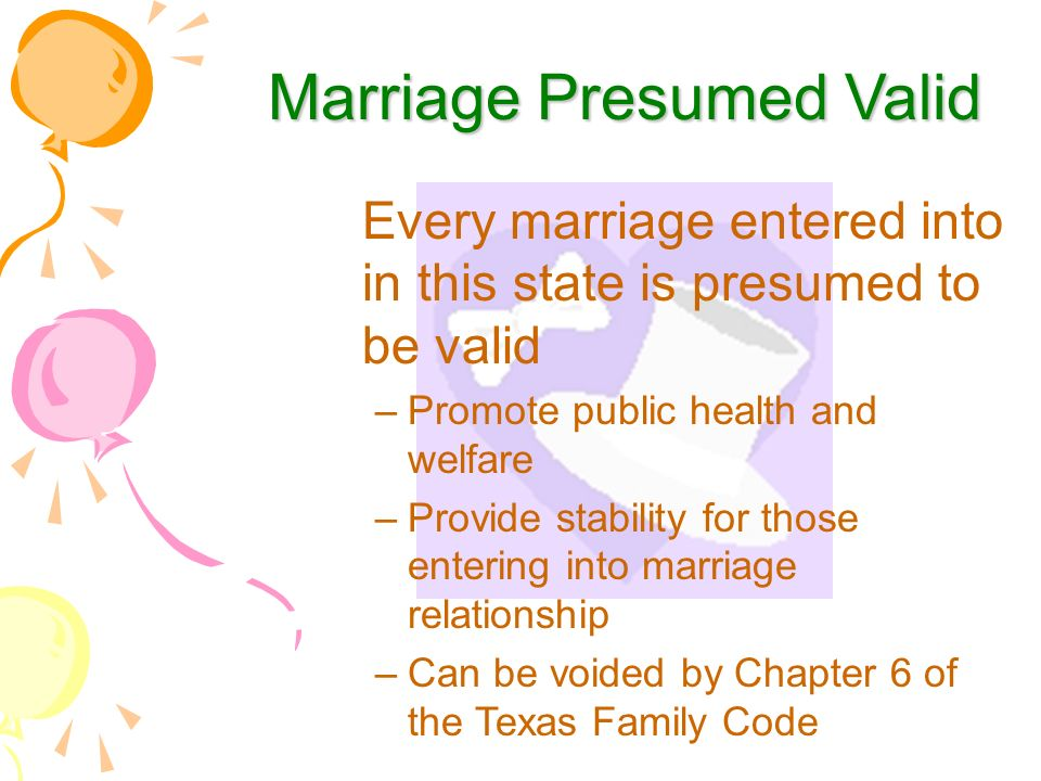 Marriage Presumed Valid Every marriage entered into in this state is presumed to be valid –Promote public health and welfare –Provide stability for those entering into marriage relationship –Can be voided by Chapter 6 of the Texas Family Code