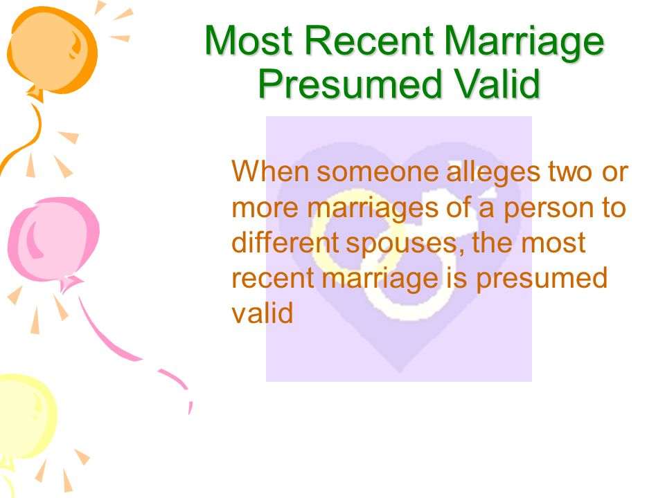 Most Recent Marriage Presumed Valid Most Recent Marriage Presumed Valid When someone alleges two or more marriages of a person to different spouses, the most recent marriage is presumed valid