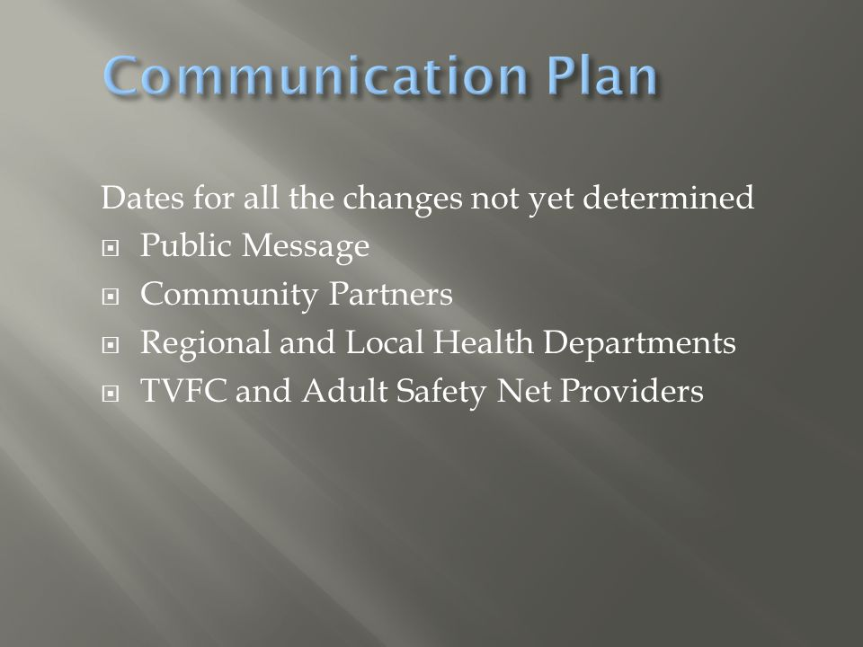 Communication Plan Dates for all the changes not yet determined Public Message Community Partners Regional and Local Health Departments TVFC and Adult Safety Net Providers