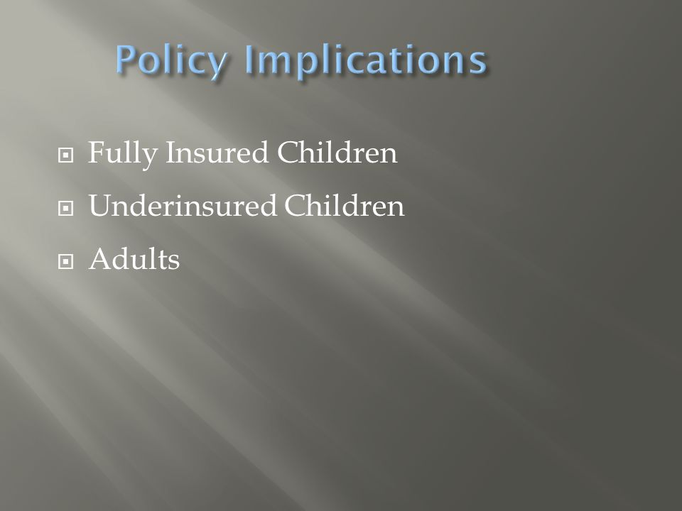 Policy Implications Fully Insured Children Underinsured Children Adults