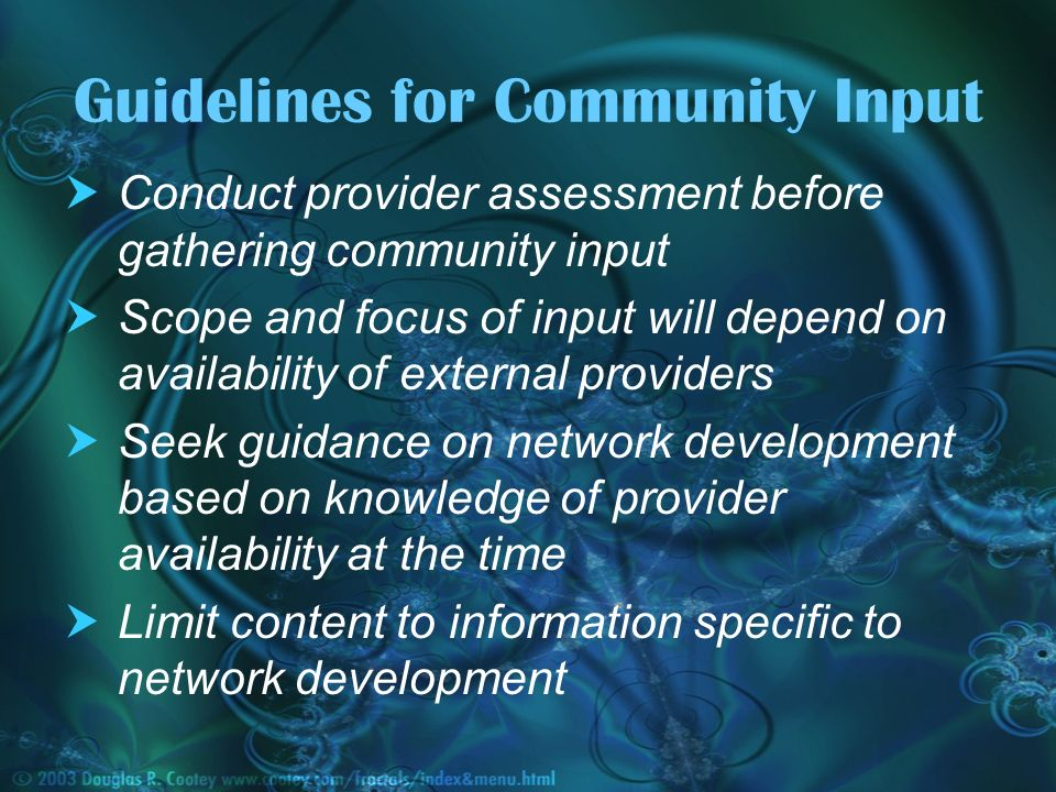Guidelines for Community Input Conduct provider assessment before gathering community input Scope and focus of input will depend on availability of external providers Seek guidance on network development based on knowledge of provider availability at the time Limit content to information specific to network development