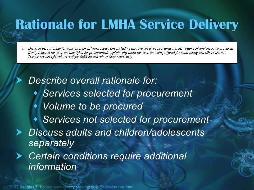 Rationale for LMHA Service Delivery Describe overall rationale for: Services selected for procurement Volume to be procured Services not selected for procurement Discuss adults and children/adolescents separately Certain conditions require additional information