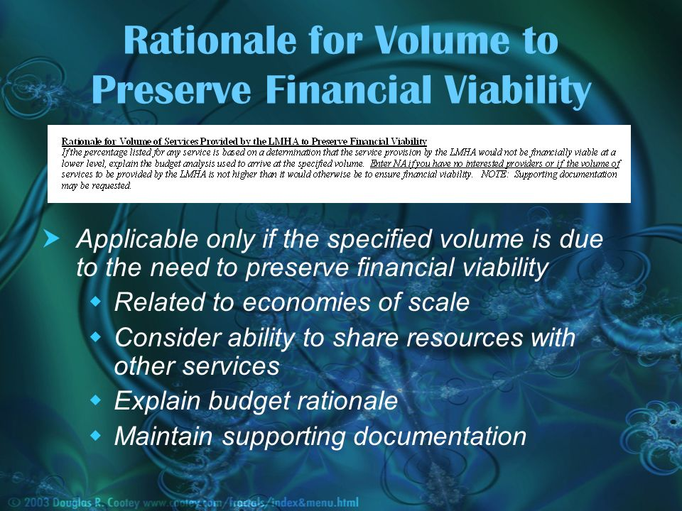 Rationale for Volume to Preserve Financial Viability Applicable only if the specified volume is due to the need to preserve financial viability Related to economies of scale Consider ability to share resources with other services Explain budget rationale Maintain supporting documentation