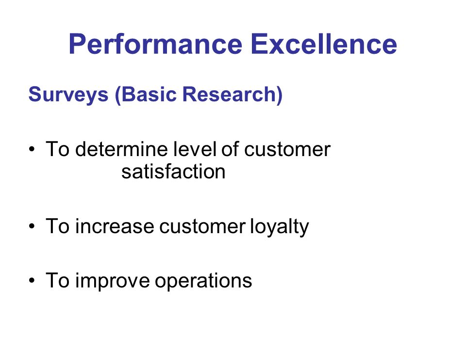 Performance Excellence Surveys (Basic Research) To determine level of customer satisfaction To increase customer loyalty To improve operations