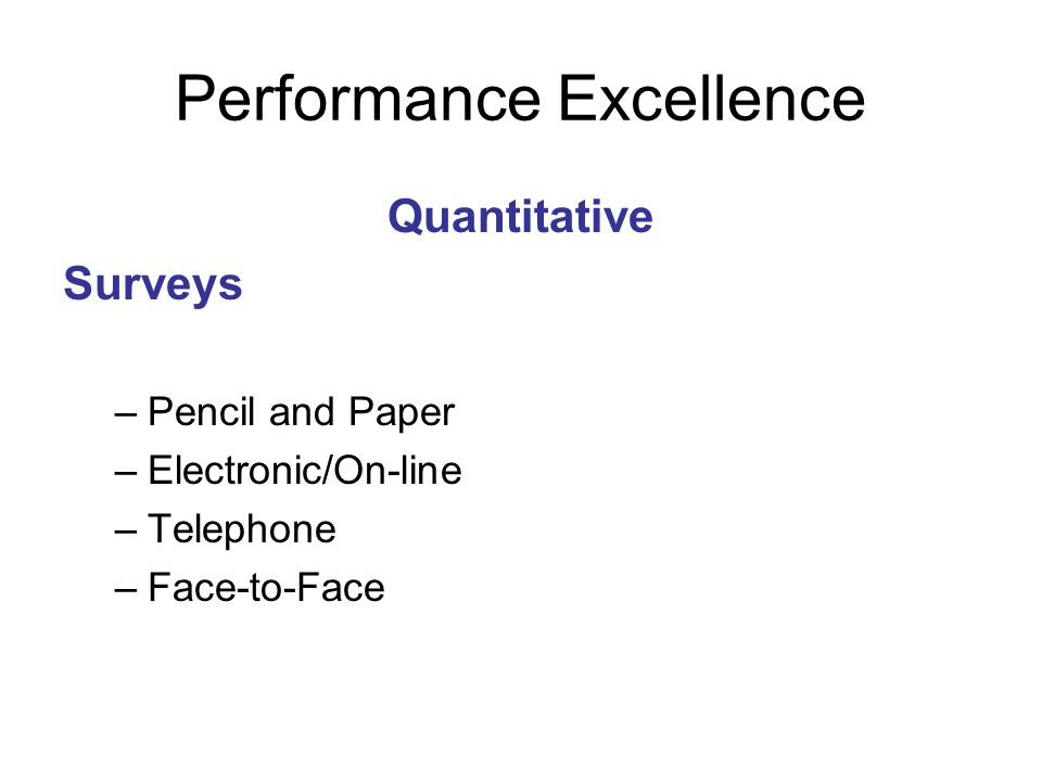 Performance Excellence Quantitative Surveys –Pencil and Paper –Electronic/On-line –Telephone –Face-to-Face