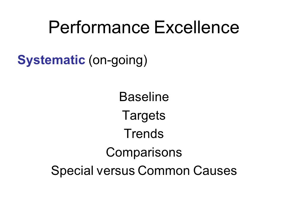 Performance Excellence Systematic (on-going) Baseline Targets Trends Comparisons Special versus Common Causes