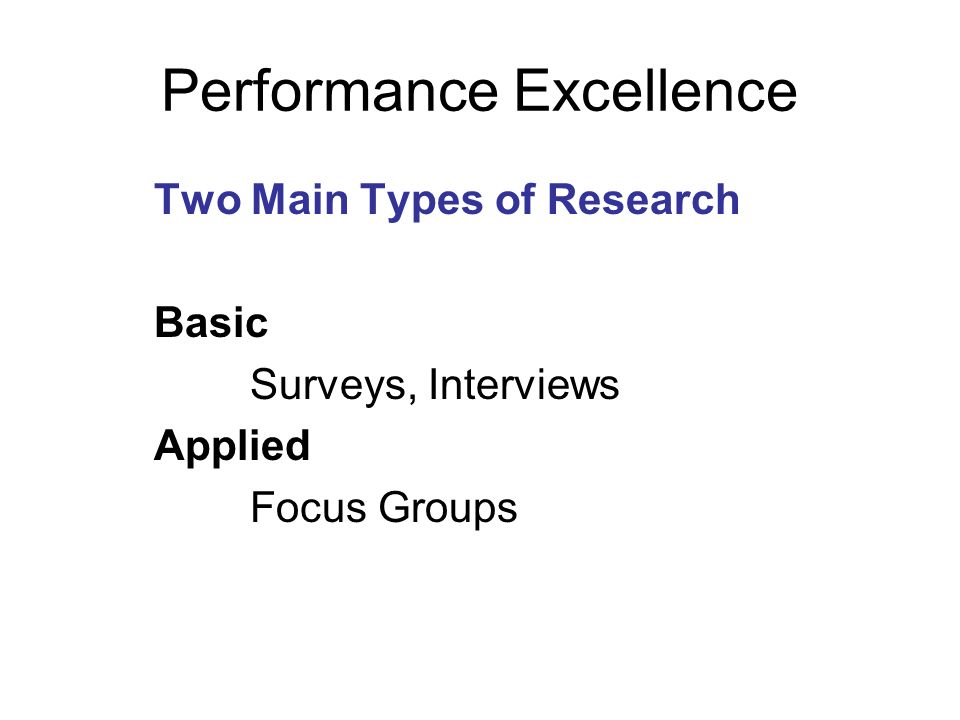 Performance Excellence Two Main Types of Research Basic Surveys, Interviews Applied Focus Groups