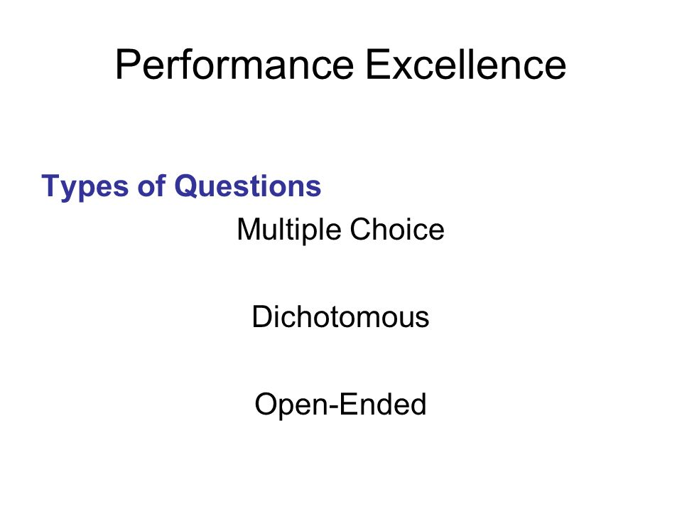 Performance Excellence Types of Questions Multiple Choice Dichotomous Open-Ended